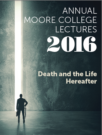 "Annual Moore College Lectures 2016 ""Death and the Life Hereafter"" by Dr Paul Williamson"