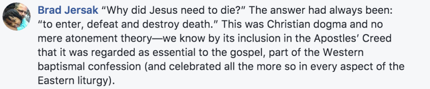 "Brad Jersak, explains that one of the big questions is ""Why did Jesus need to die?"". Before Calvin the answer had always been: ""to enter, defeat and destroy death."" This was Christian dogma and no mere atonement theory—we know by its inclusion in the Apostles' Creed that it was regarded as essential to the gospel, part of the Western baptismal confession (and celebrated all the more so in every aspect of the Eastern liturgy)."